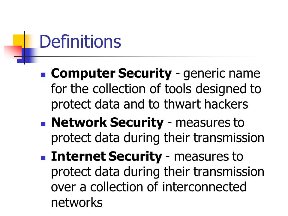Definitions Computer Security - generic name for the collection of tools designed to protect data and to thwart hackers.