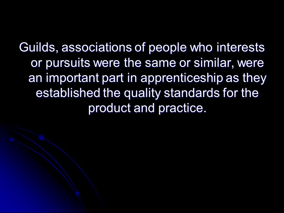 Guilds, associations of people who interests or pursuits were the same or similar, were an important part in apprenticeship as they established the quality standards for the product and practice.