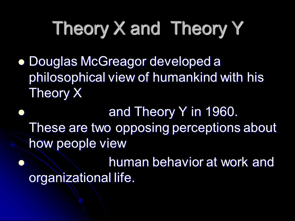 Theory X and Theory Y Douglas McGreagor developed a philosophical view of humankind with his Theory X.