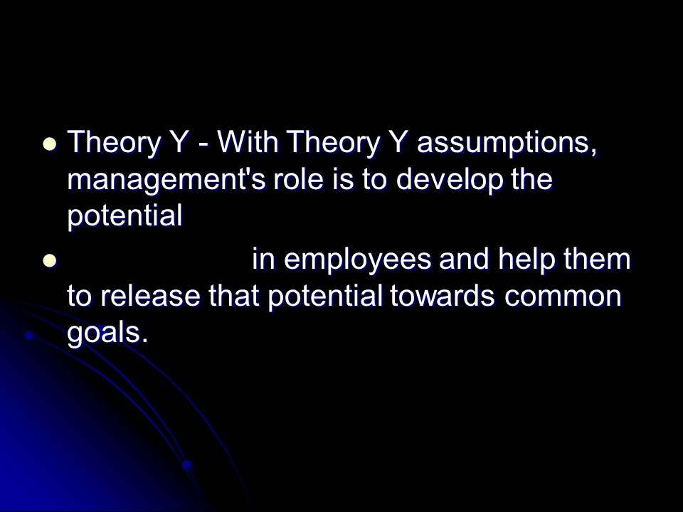 Theory Y - With Theory Y assumptions, management s role is to develop the potential