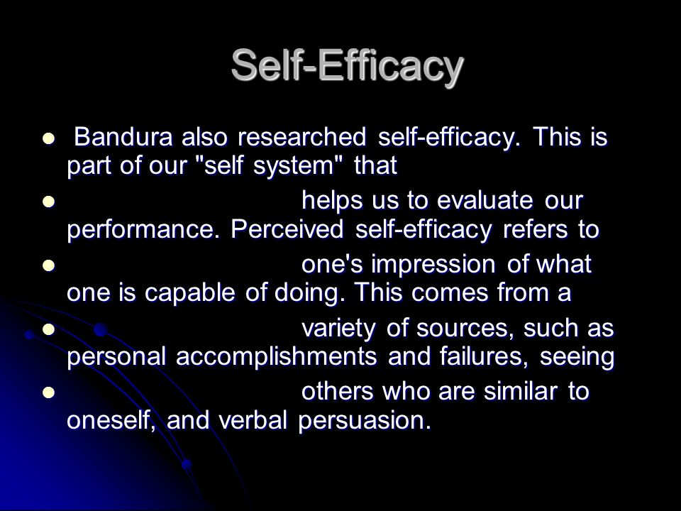 Self-Efficacy Bandura also researched self-efficacy. This is part of our self system that.