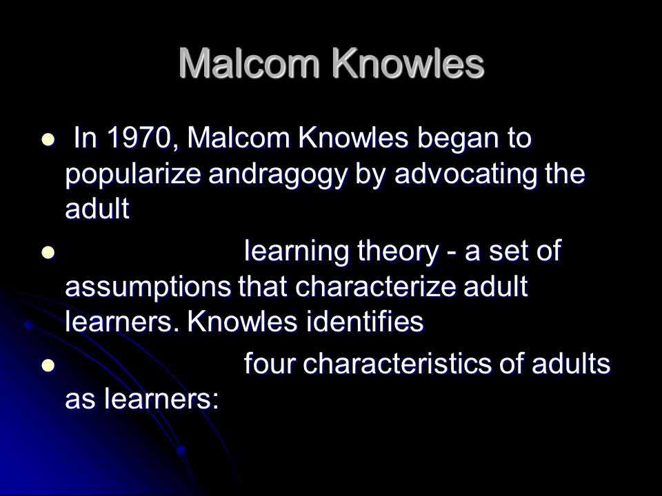 Malcom Knowles In 1970, Malcom Knowles began to popularize andragogy by advocating the adult.