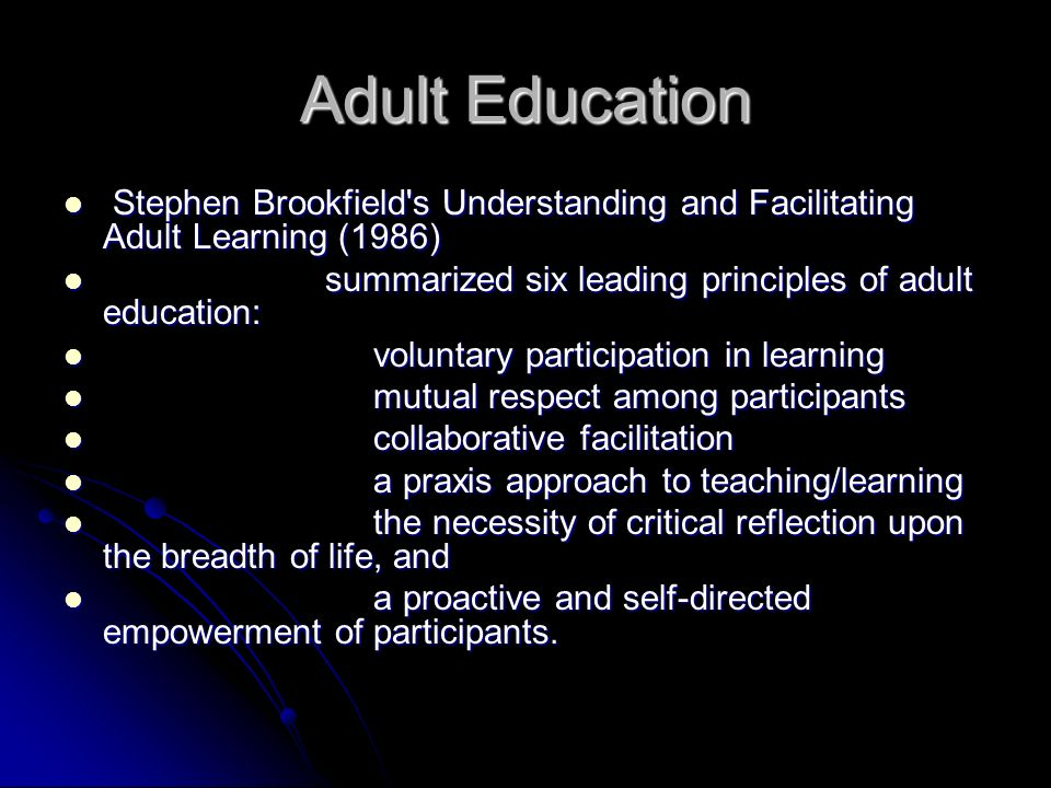 Adult Education Stephen Brookfield s Understanding and Facilitating Adult Learning (1986) summarized six leading principles of adult education: