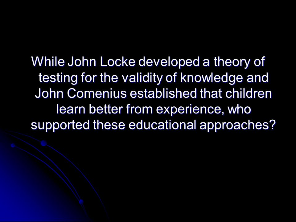 While John Locke developed a theory of testing for the validity of knowledge and John Comenius established that children learn better from experience, who supported these educational approaches