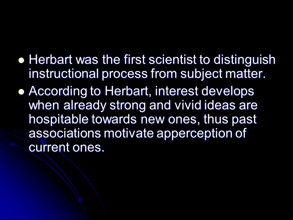 Herbart was the first scientist to distinguish instructional process from subject matter.