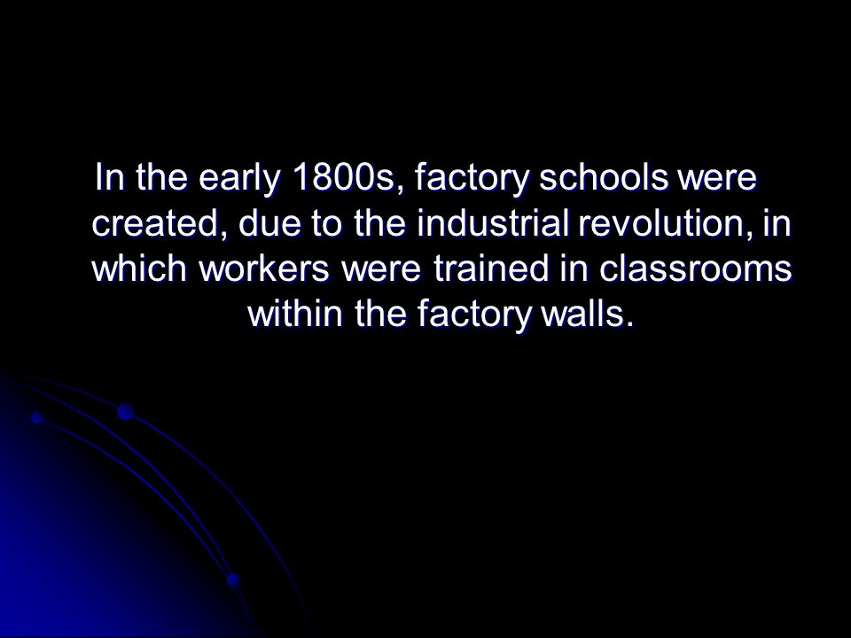 In the early 1800s, factory schools were created, due to the industrial revolution, in which workers were trained in classrooms within the factory walls.