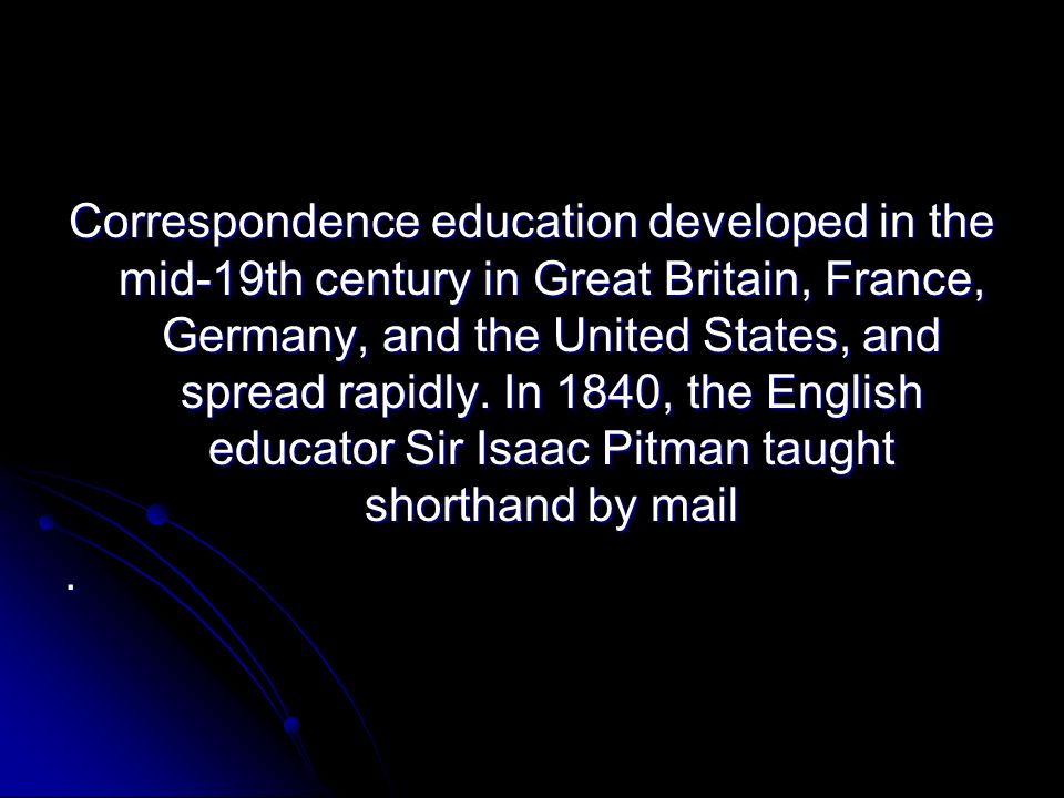 Correspondence education developed in the mid-19th century in Great Britain, France, Germany, and the United States, and spread rapidly. In 1840, the English educator Sir Isaac Pitman taught shorthand by mail