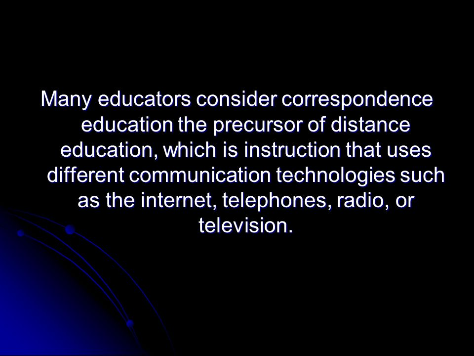 Many educators consider correspondence education the precursor of distance education, which is instruction that uses different communication technologies such as the internet, telephones, radio, or television.