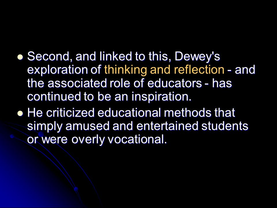 Second, and linked to this, Dewey s exploration of thinking and reflection - and the associated role of educators - has continued to be an inspiration.