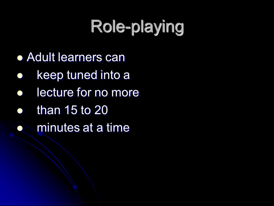 Role-playing Adult learners can keep tuned into a lecture for no more