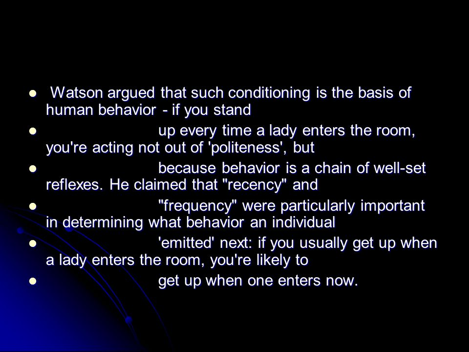 Watson argued that such conditioning is the basis of human behavior - if you stand