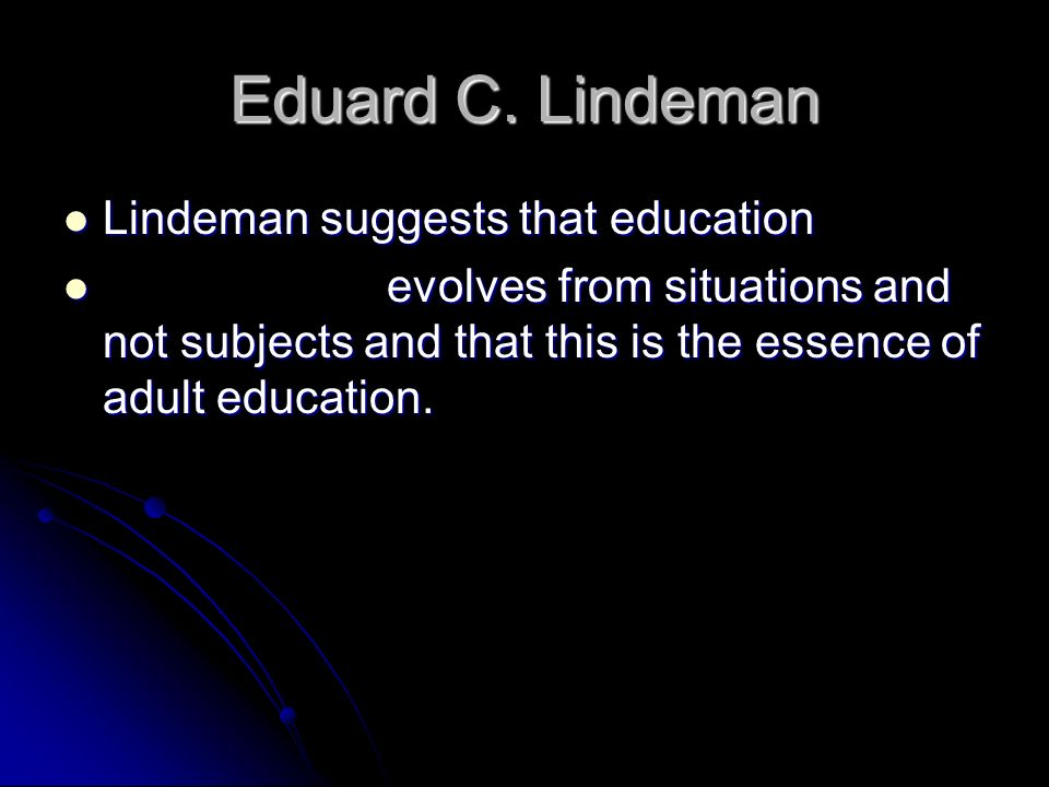 Eduard C. Lindeman Lindeman suggests that education