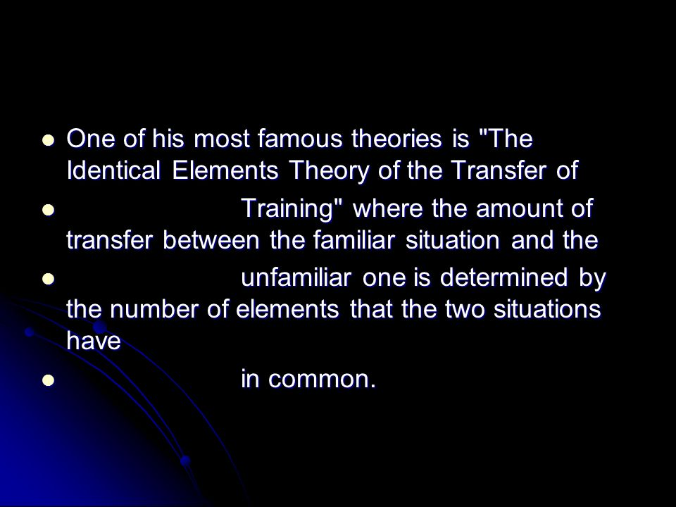 One of his most famous theories is The Identical Elements Theory of the Transfer of