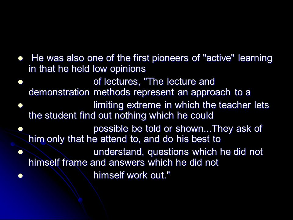 He was also one of the first pioneers of active learning in that he held low opinions