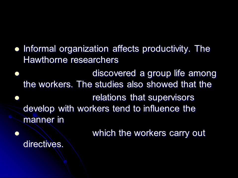 Informal organization affects productivity. The Hawthorne researchers