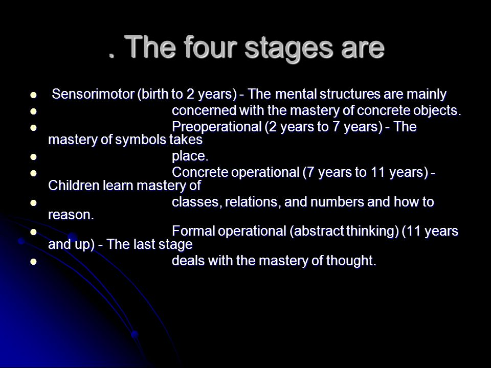 . The four stages are Sensorimotor (birth to 2 years) - The mental structures are mainly. concerned with the mastery of concrete objects.
