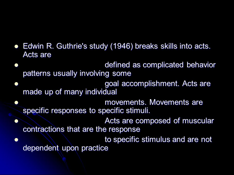 Edwin R. Guthrie s study (1946) breaks skills into acts. Acts are