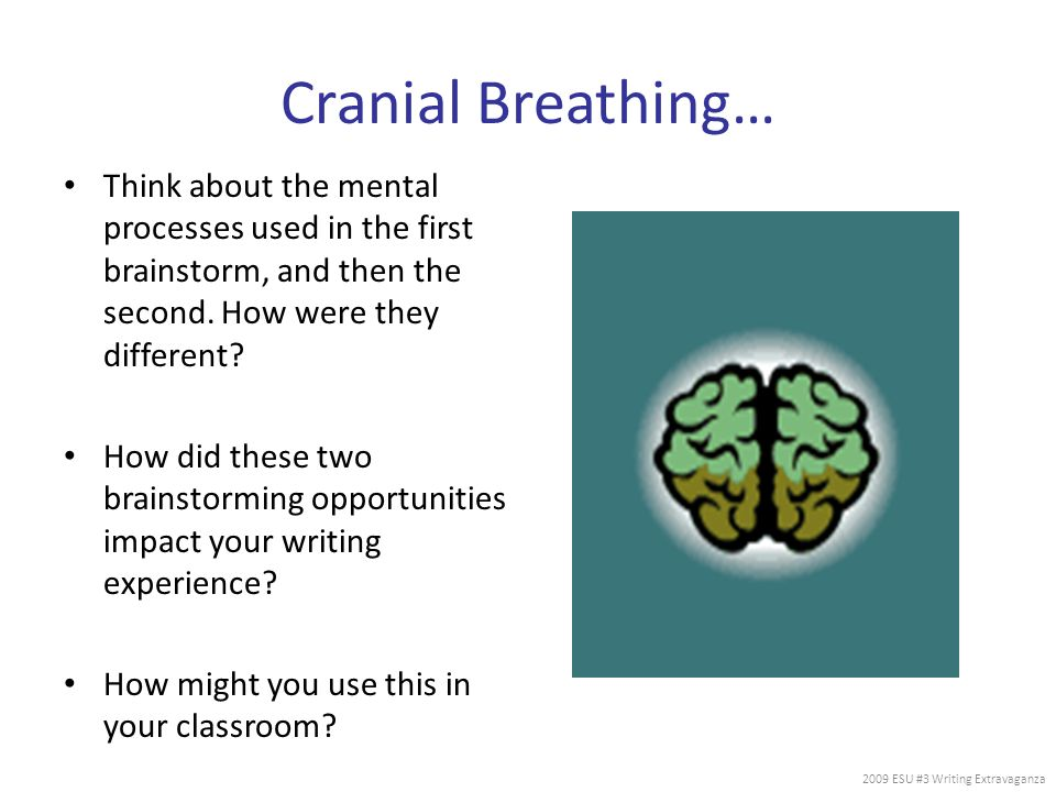 Cranial Breathing… Think about the mental processes used in the first brainstorm, and then the second. How were they different