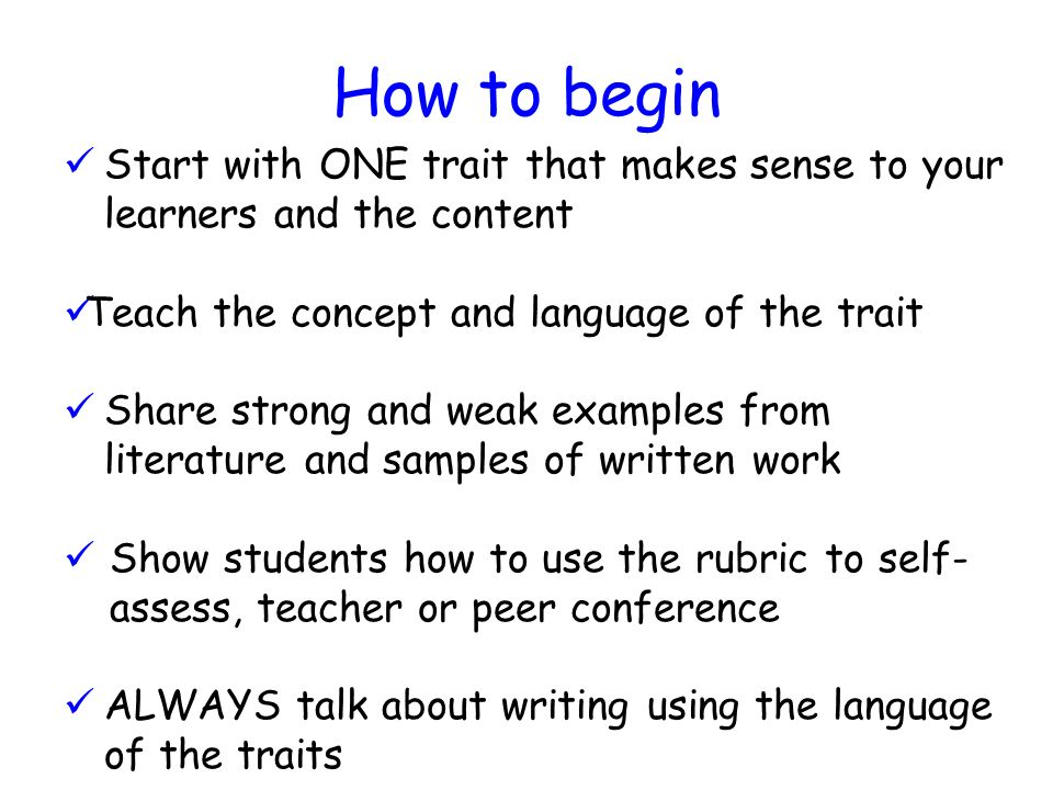 How to begin Start with ONE trait that makes sense to your learners and the content. Teach the concept and language of the trait.