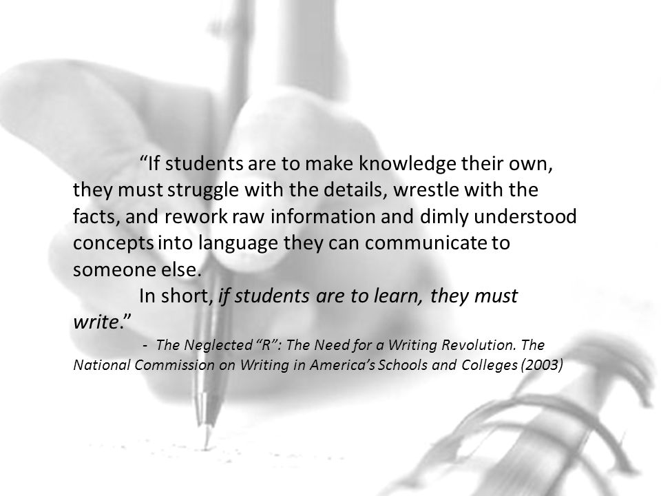 If students are to make knowledge their own, they must struggle with the details, wrestle with the facts, and rework raw information and dimly understood concepts into language they can communicate to someone else.