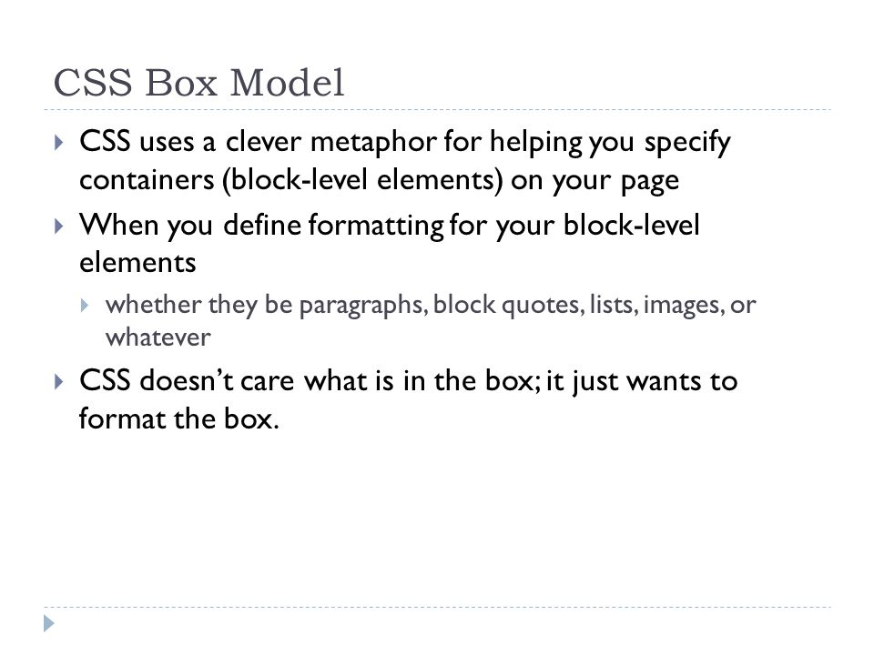 CSS Box Model CSS uses a clever metaphor for helping you specify containers (block-level elements) on your page.