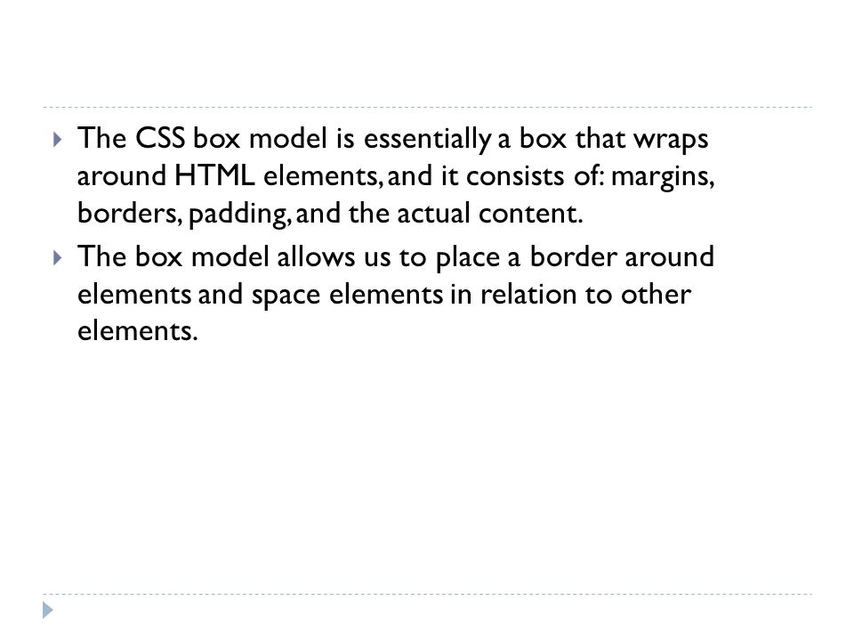 The CSS box model is essentially a box that wraps around HTML elements, and it consists of: margins, borders, padding, and the actual content.