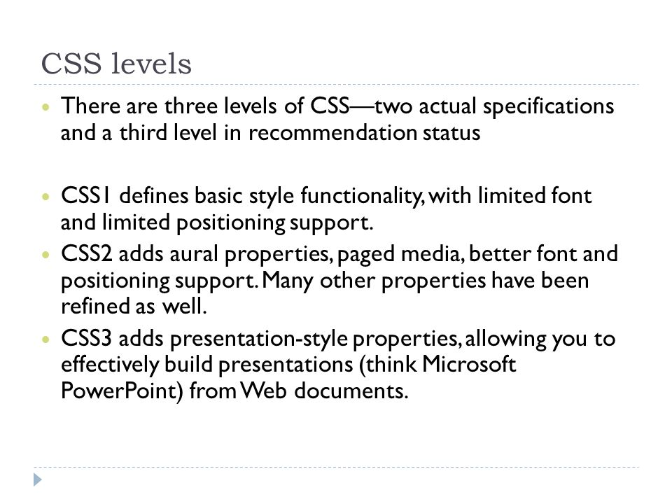 CSS levels There are three levels of CSS—two actual specifications and a third level in recommendation status.