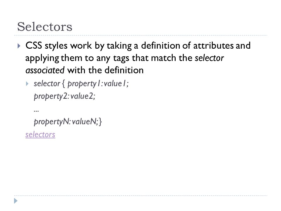 Selectors CSS styles work by taking a definition of attributes and applying them to any tags that match the selector associated with the definition.