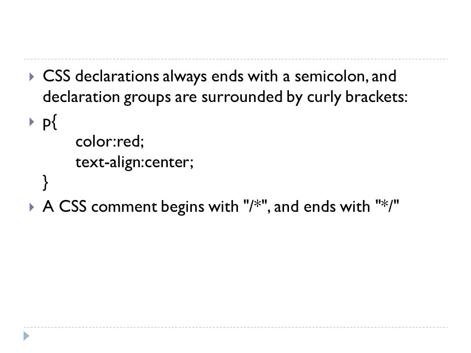 CSS declarations always ends with a semicolon, and declaration groups are surrounded by curly brackets: