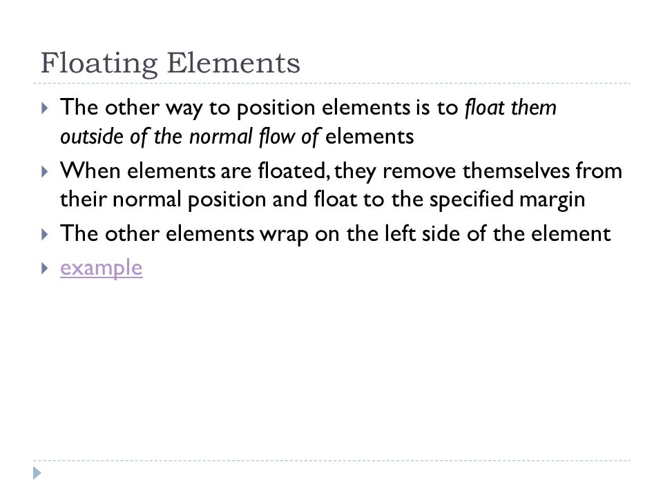 Floating Elements The other way to position elements is to float them outside of the normal flow of elements.