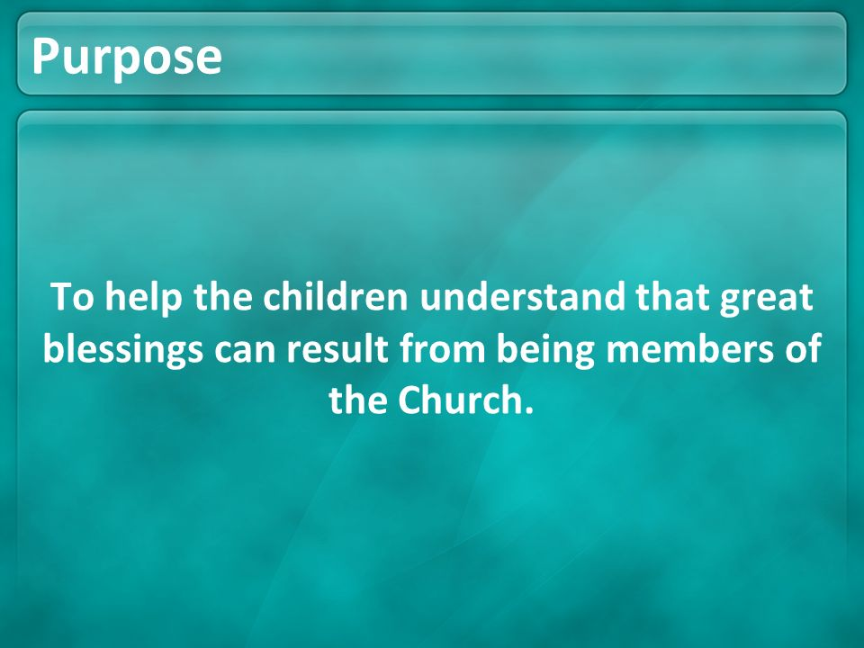 Purpose To help the children understand that great blessings can result from being members of the Church.