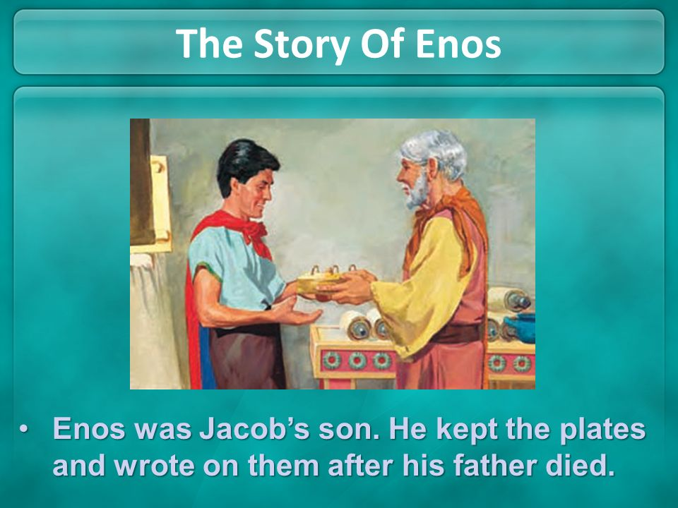 The Story Of Enos Enos was Jacob's son. He kept the plates and wrote on them after his father died.