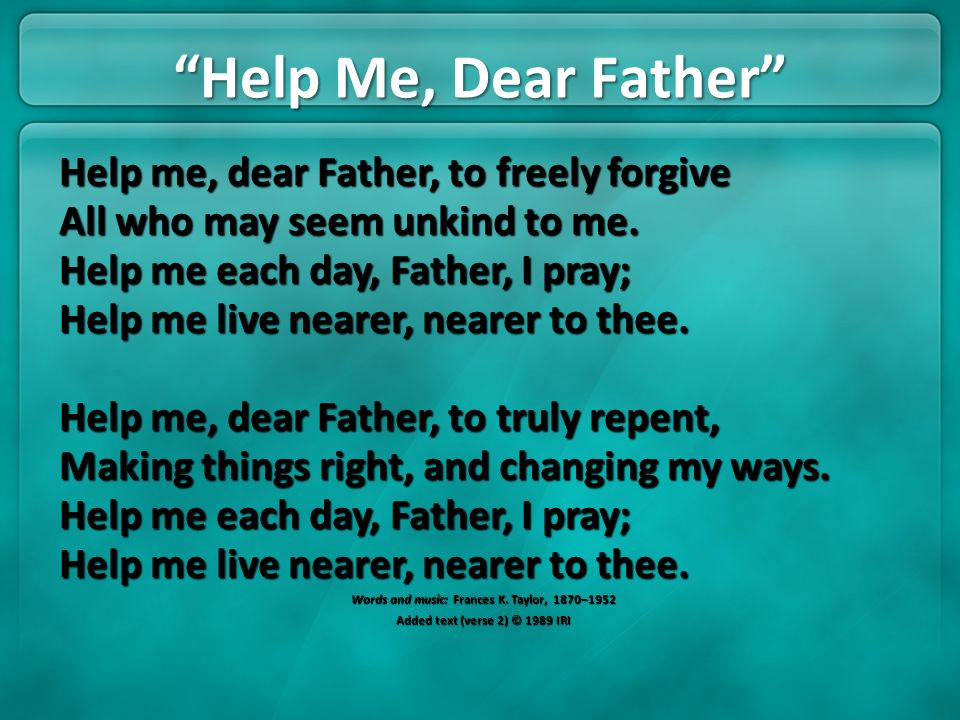 Help Me, Dear Father Help me, dear Father, to freely forgive