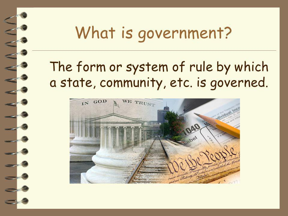 What is government The form or system of rule by which a state, community, etc. is governed.
