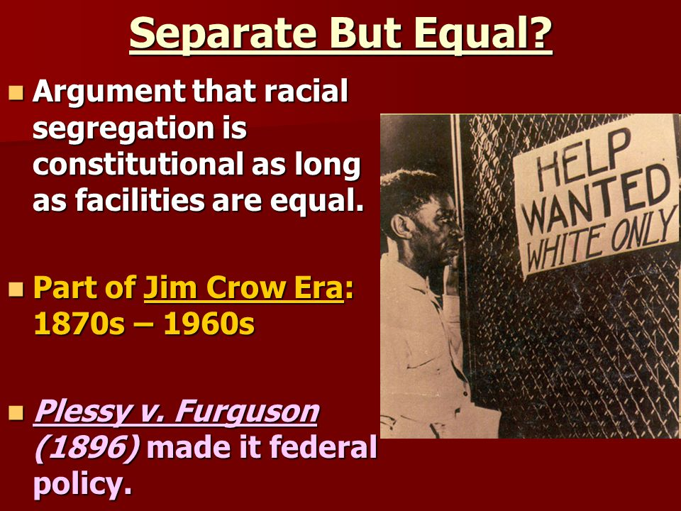Separate But Equal Argument that racial segregation is constitutional as long as facilities are equal.