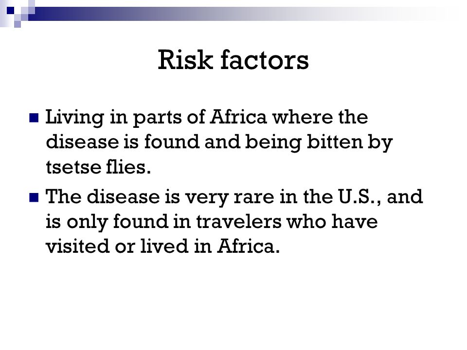 Risk factors Living in parts of Africa where the disease is found and being bitten by tsetse flies.