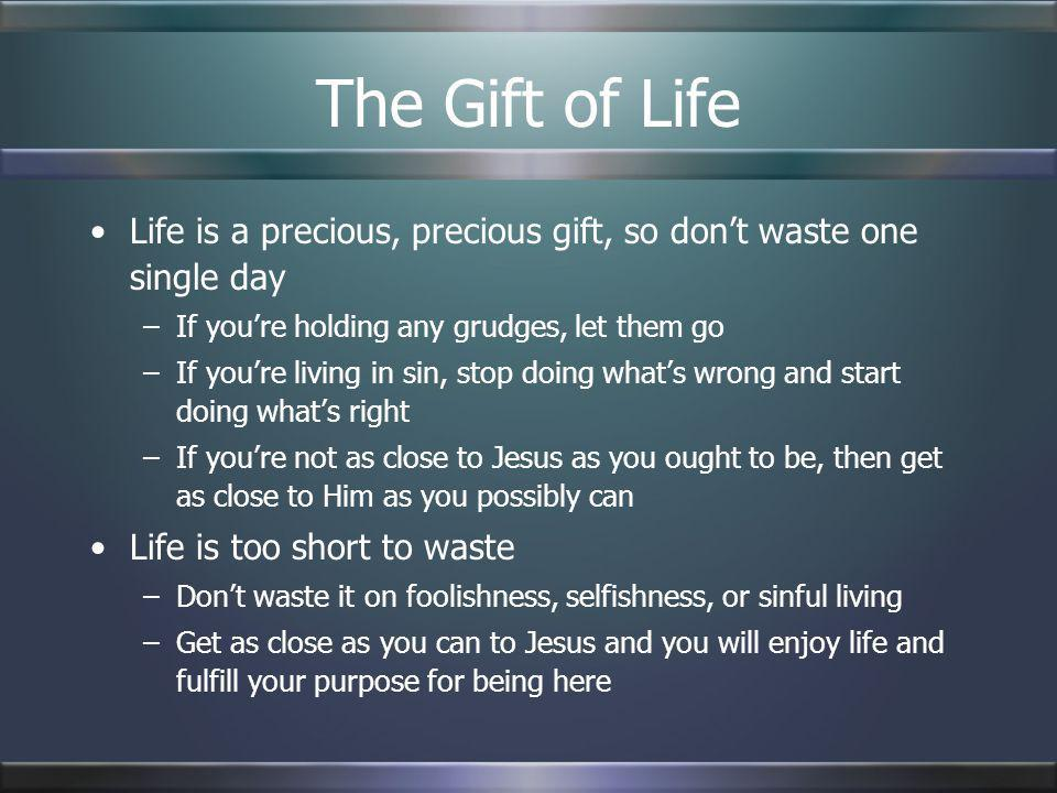 The Gift of Life Life is a precious, precious gift, so don't waste one single day. If you're holding any grudges, let them go.