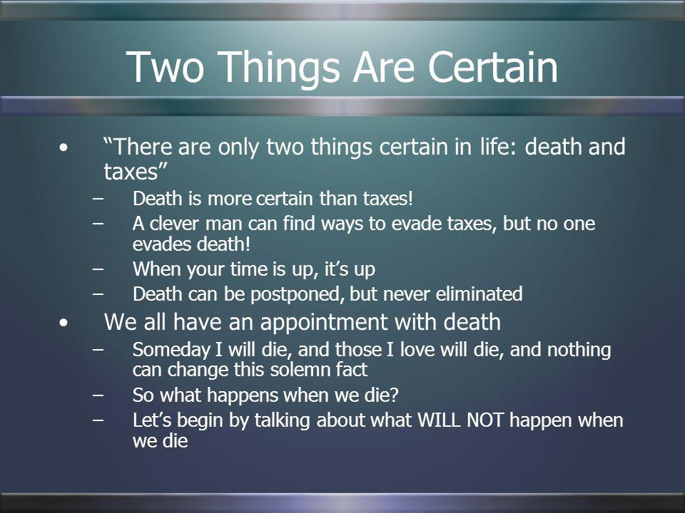Two Things Are Certain There are only two things certain in life: death and taxes Death is more certain than taxes!