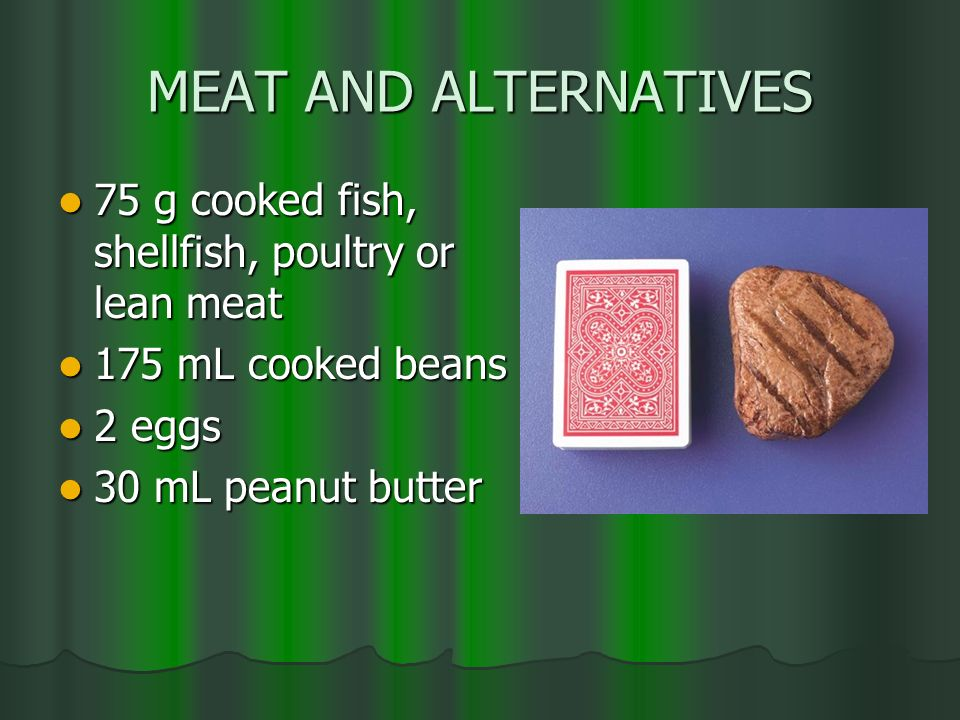 MEAT AND ALTERNATIVES 75 g cooked fish, shellfish, poultry or lean meat. 175 mL cooked beans. 2 eggs.