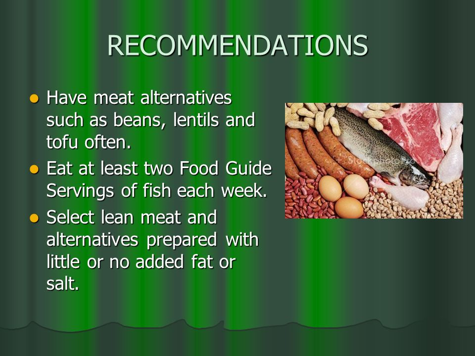 RECOMMENDATIONS Have meat alternatives such as beans, lentils and tofu often. Eat at least two Food Guide Servings of fish each week.