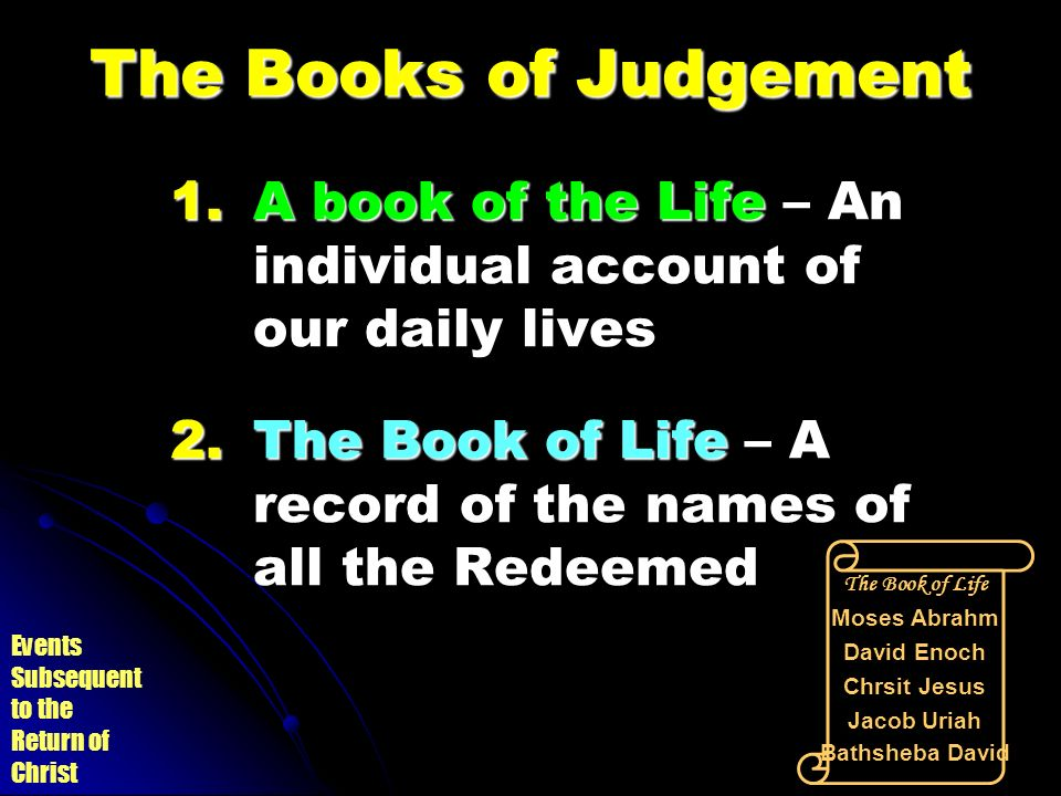 The Books of Judgement A book of the Life – An individual account of our daily lives. The Book of Life – A record of the names of all the Redeemed.