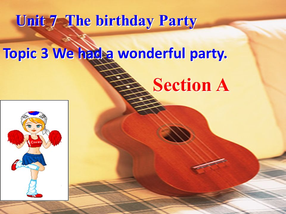 Section A Unit 7 The birthday Party Topic 3 We had a wonderful party.