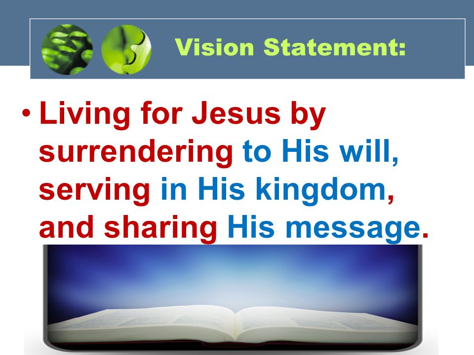 Vision Statement: Living for Jesus by surrendering to His will, serving in His kingdom, and sharing His message.