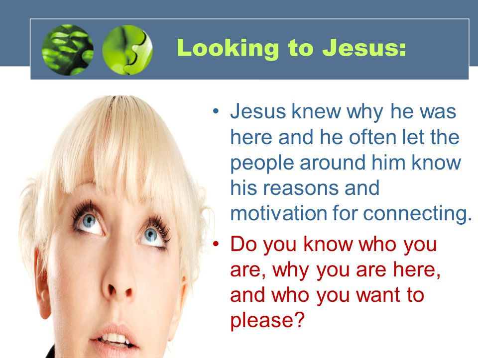 Looking to Jesus: Jesus knew why he was here and he often let the people around him know his reasons and motivation for connecting.