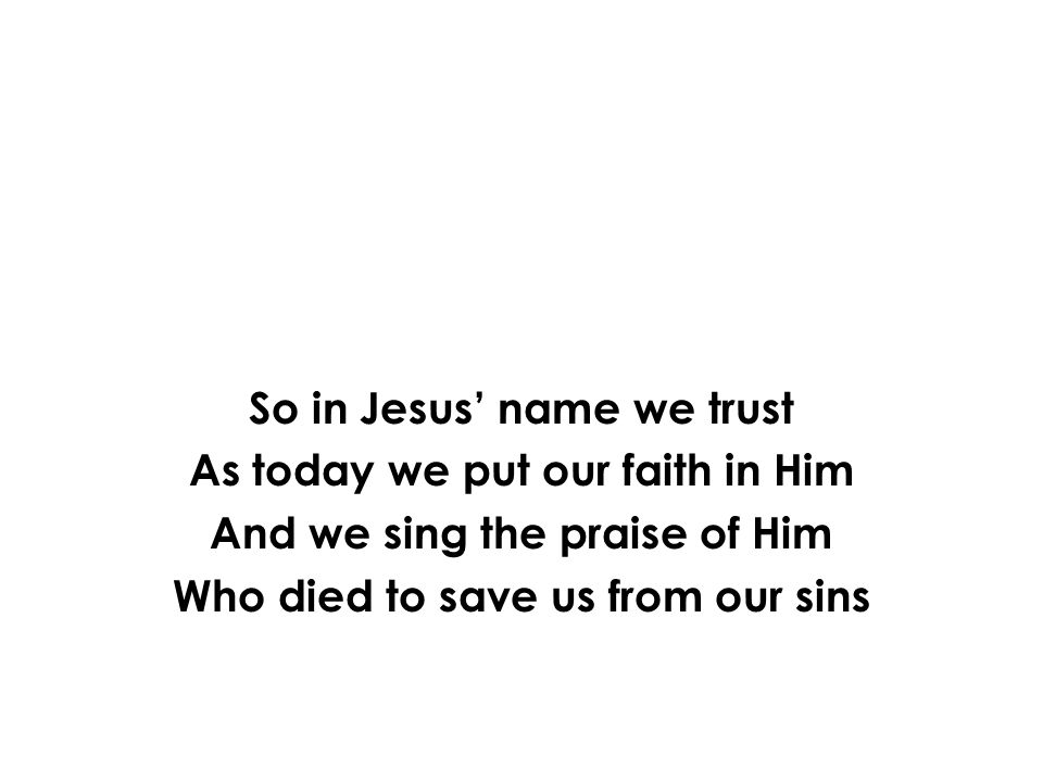 So in Jesus' name we trust As today we put our faith in Him