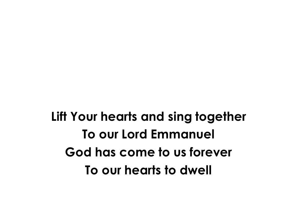 Lift Your hearts and sing together God has come to us forever