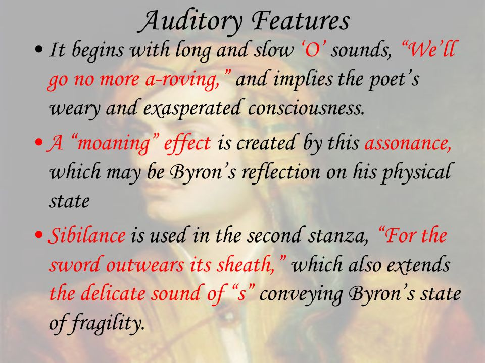 Auditory Features It begins with long and slow 'O' sounds, We'll go no more a-roving, and implies the poet's weary and exasperated consciousness.