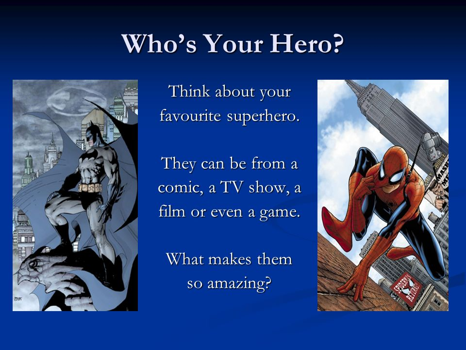 Who's Your Hero Think about your favourite superhero.