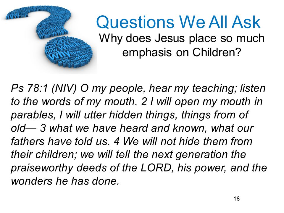 Ps 78:1 (NIV) O my people, hear my teaching; listen to the words of my mouth.