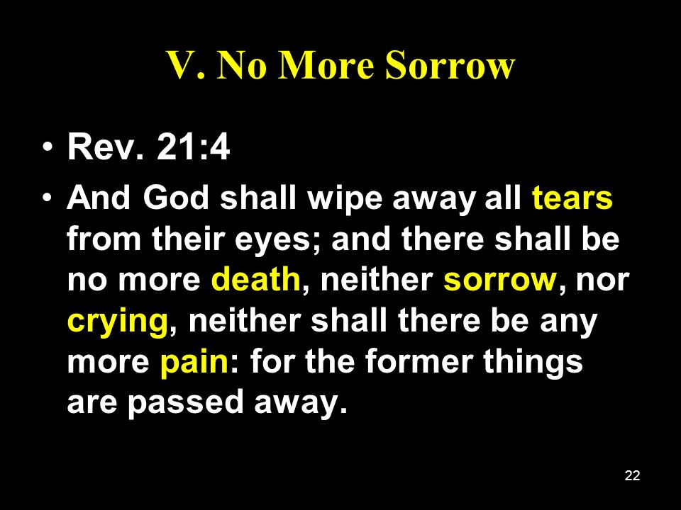V. No More Sorrow Rev. 21:4.